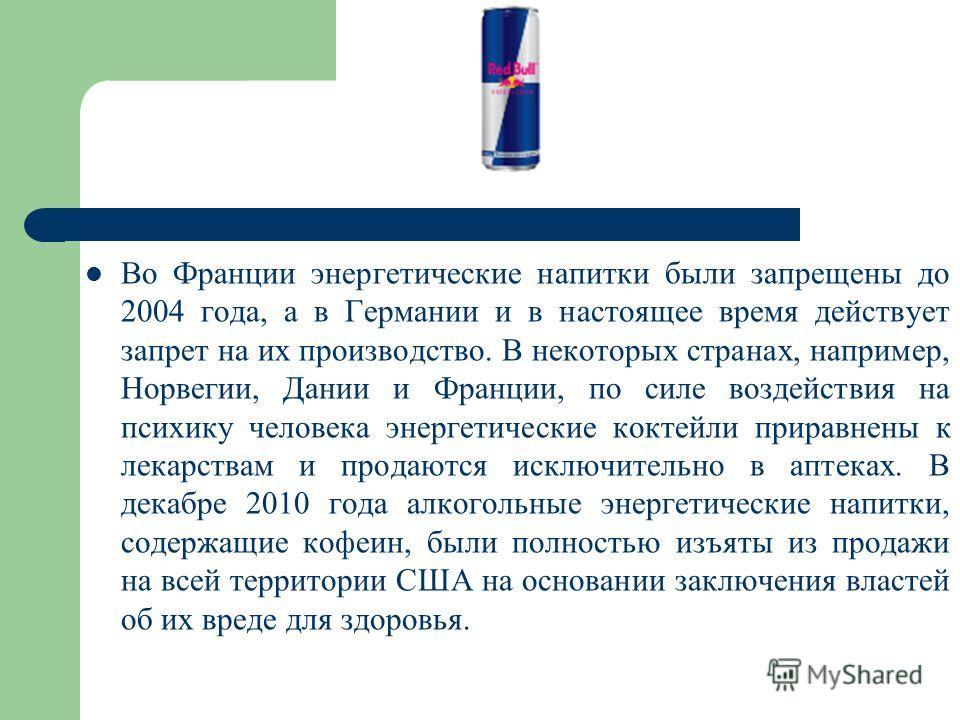 Во Франции энергетические напитки были запрещены до 2004 года, а в Германии и в настоящее время действует запрет на их производство. В некоторых странах, например, Норвегии, Дании и Франции, по силе воздействия на психику человека энергетические кокт