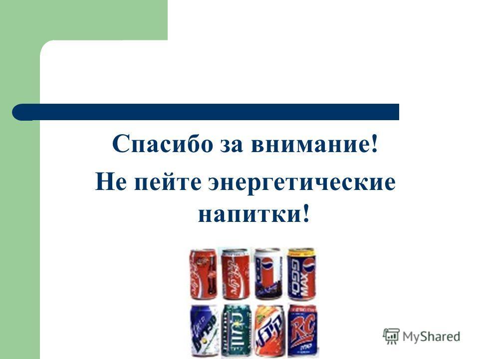 Спасибо за внимание! Не пейте энергетические напитки!