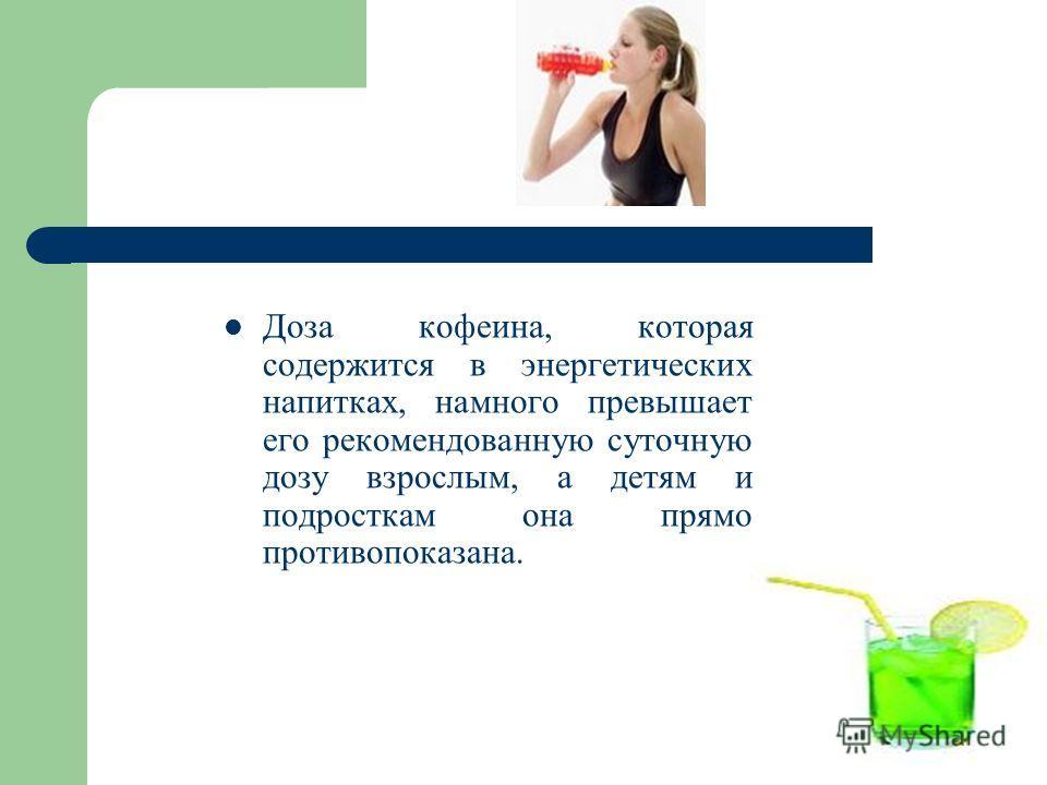 Доза кофеина, которая содержится в энергетических напитках, намного превышает его рекомендованную суточную дозу взрослым, а детям и подросткам она прямо противопоказана.