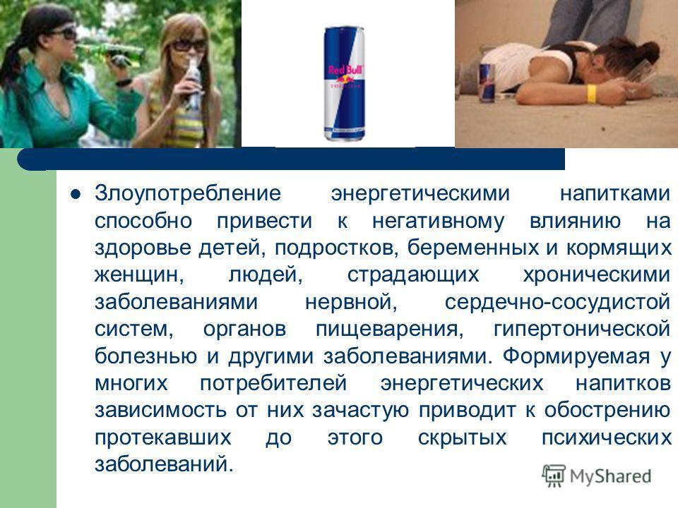 Злоупотребление энергетическими напитками способно привести к негативному влиянию на здоровье детей, подростков, беременных и кормящих женщин, людей, страдающих хроническими заболеваниями нервной, сердечно-сосудистой систем, органов пищеварения, гипе
