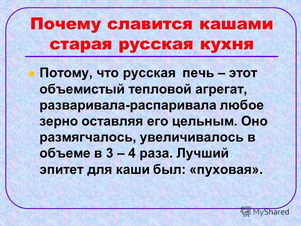 Почему славится кашами старая русская кухня Потому, что русская печь – этот объемистый тепловой агрегат, разваривала-распаривала любое зерно оставляя его цельным. Оно размягчалось, увеличивалось в объеме в 3 – 4 раза. Лучший эпитет для каши был: «пух