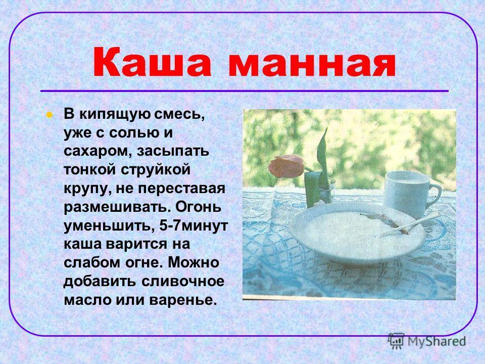 Каша манная В кипящую смесь, уже с солью и сахаром, засыпать тонкой струйкой крупу, не переставая размешивать. Огонь уменьшить, 5-7минут каша варится на слабом огне. Можно добавить сливочное масло или варенье.
