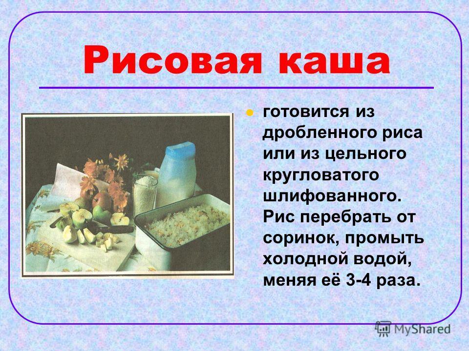 Рисовая каша готовится из дробленного риса или из цельного кругловатого шлифованного. Рис перебрать от соринок, промыть холодной водой, меняя её 3-4 раза.