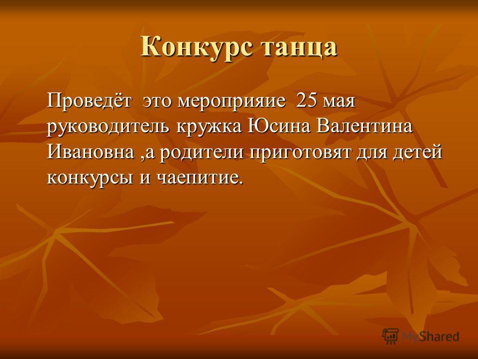 Конкурс танца Проведёт это мероприяие 25 мая руководитель кружка Юсина Валентина Ивановна,а родители приготовят для детей конкурсы и чаепитие.