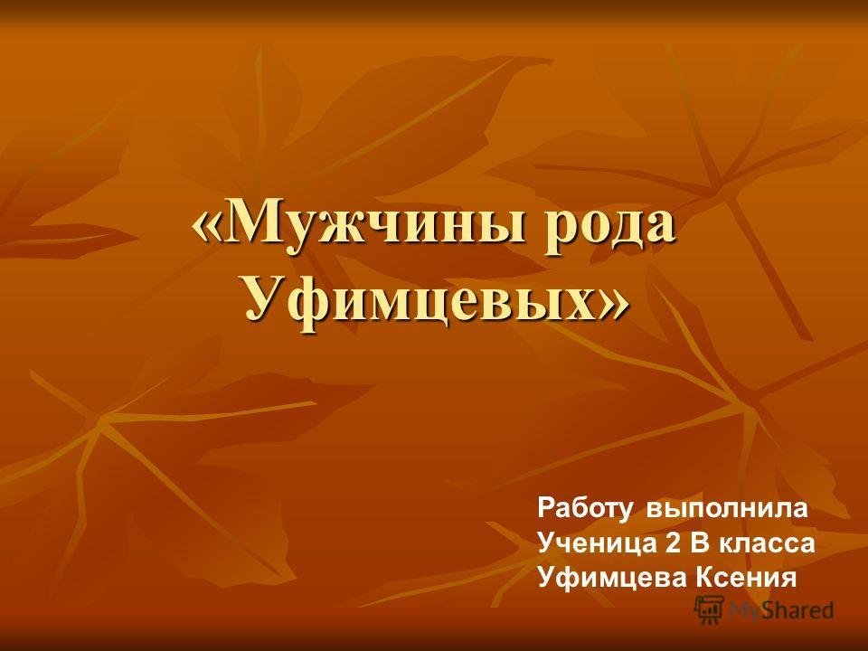 «Мужчины рода Уфимцевых» Работу выполнила Ученица 2 В класса Уфимцева Ксения