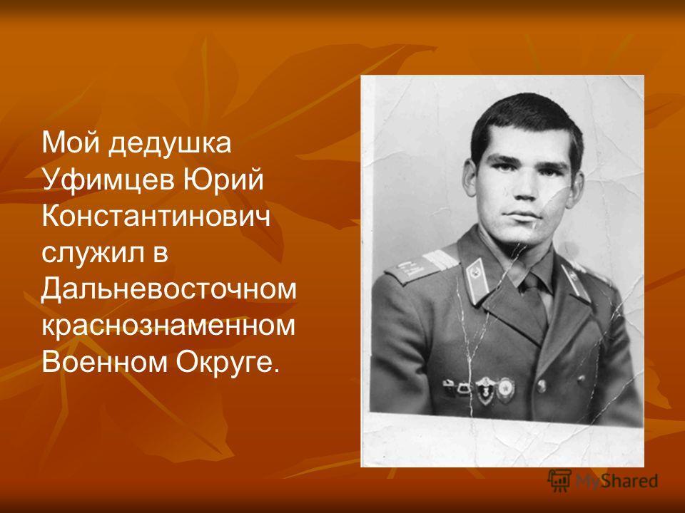 Мой дедушка Уфимцев Юрий Константинович служил в Дальневосточном краснознаменном Военном Округе.