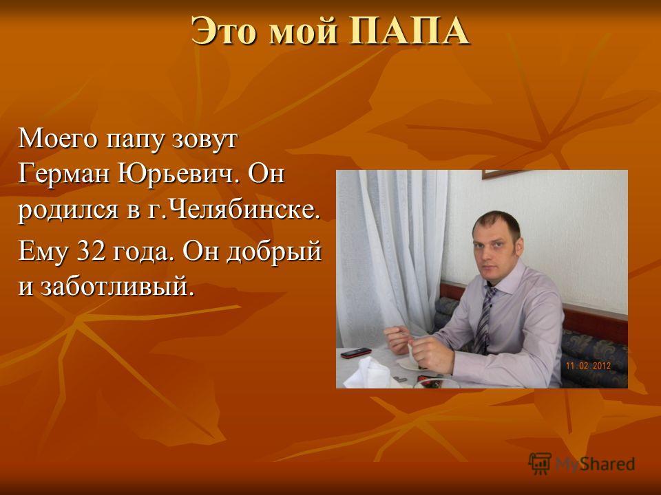 Это мой ПАПА Моего папу зовут Герман Юрьевич. Он родился в г.Челябинске. Ему 32 года. Он добрый и заботливый.