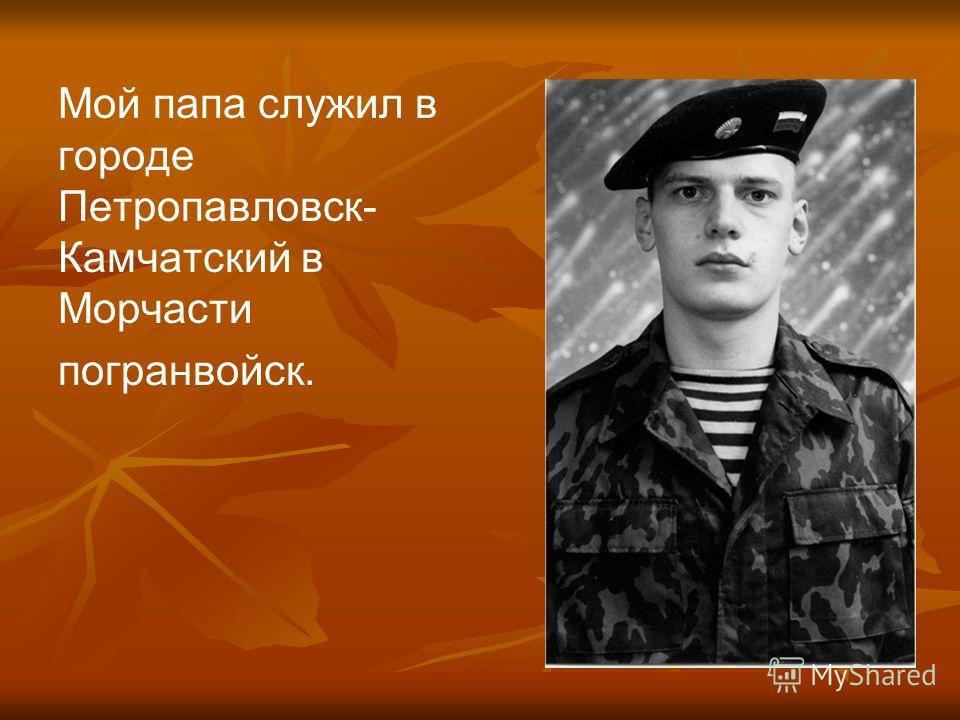 Мой папа служил в городе Петропавловск- Камчатский в Морчасти погранвойск.