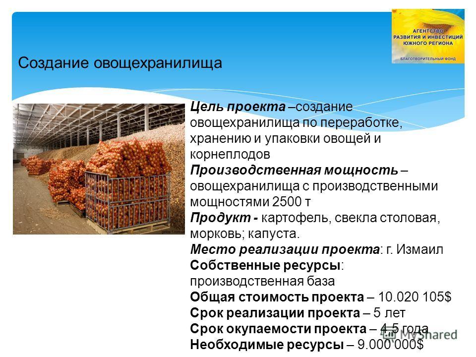 Создание овощехранилища Цель проекта –создание овощехранилища по переработке, хранению и упаковки овощей и корнеплодов Производственная мощность – овощехранилища с производственными мощностями 2500 т Продукт - картофель, свекла столовая, морковь; кап