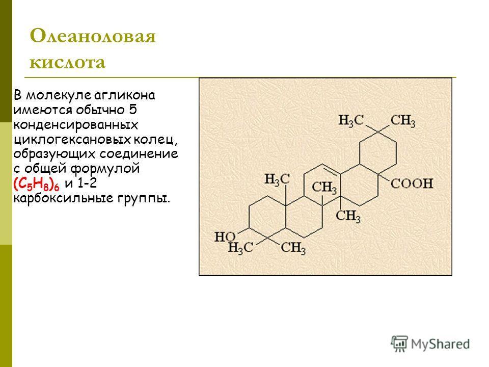 Олеаноловая кислота В молекуле агликона имеются обычно 5 конденсированных циклогексановых колец, образующих соединение с общей формулой (С 5 Н 8 ) 6 и 1-2 карбоксильные группы.
