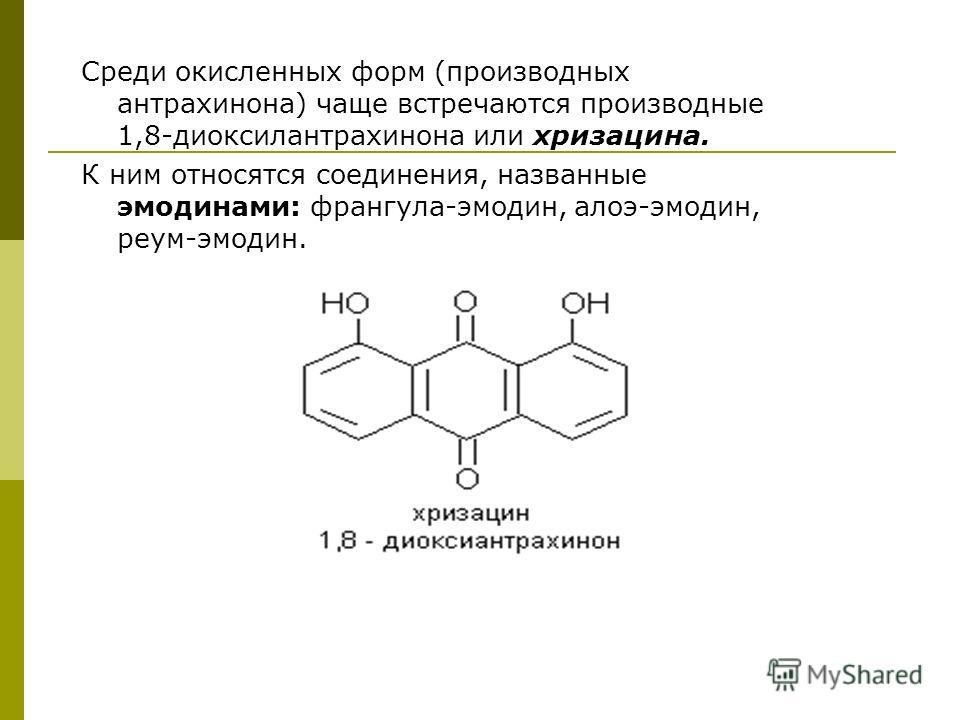 Среди окисленных форм (производных антрахинона) чаще встречаются производные 1,8-диоксилантрахинона или хризацина. К ним относятся соединения, названные эмодинами: франгула-эмодин, алоэ-эмодин, реум-эмодин.