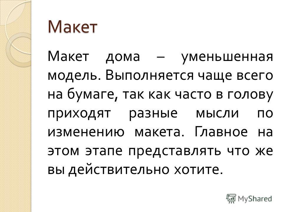 Макет Макет дома – уменьшенная модель. Выполняется чаще всего на бумаге, так как часто в голову приходят разные мысли по изменению макета. Главное на этом этапе представлять что же вы действительно хотите.
