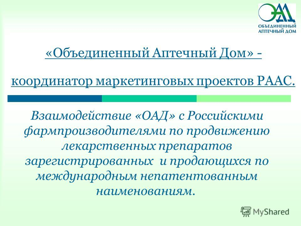 «Объединенный Аптечный Дом» - координатор маркетинговых проектов РААС. Взаимодействие «ОАД» с Российскими фармпроизводителями по продвижению лекарственных препаратов зарегистрированных и продающихся по международным непатентованным наименованиям.