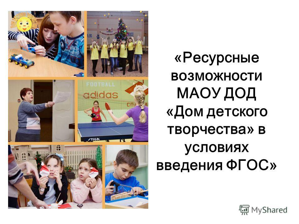 «Ресурсные возможности МАОУ ДОД «Дом детского творчества» в условиях введения ФГОС»