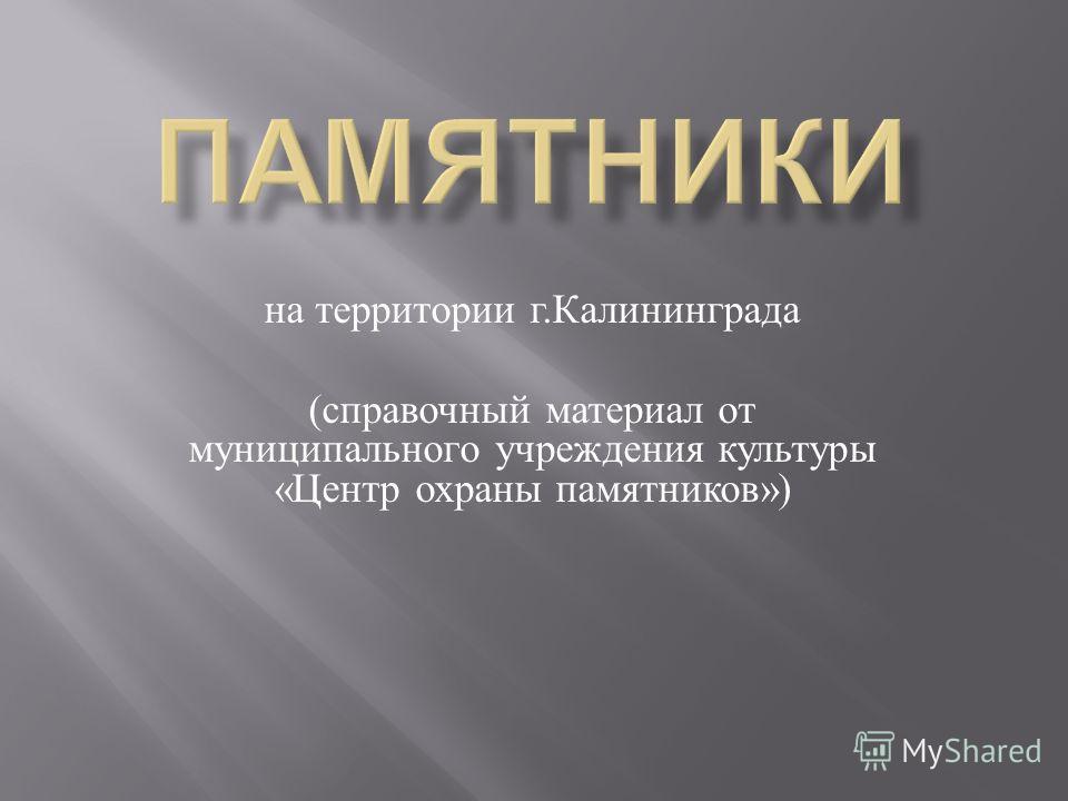 на территории г. Калининграда ( справочный материал от муниципального учреждения культуры « Центр охраны памятников »)