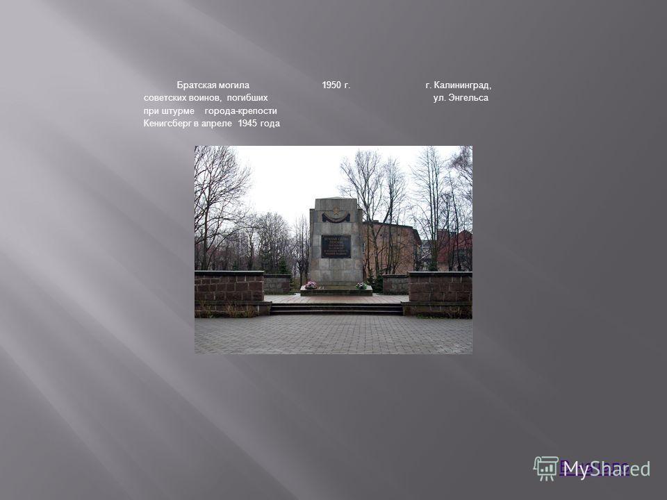 Братская могила советских воинов, погибших при штурме города-крепости Кенигсберг в апреле 1945 года 1950 г.г. Калининград, ул. Энгельса В начало