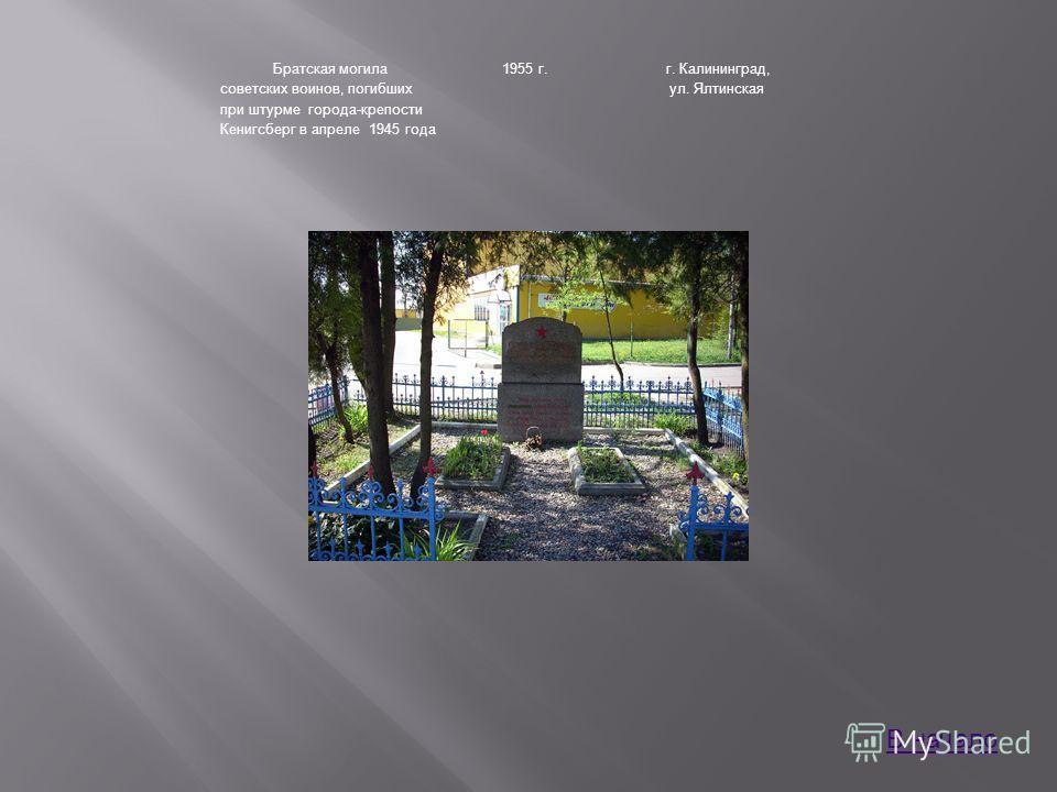 Братская могила советских воинов, погибших при штурме города-крепости Кенигсберг в апреле 1945 года 1955 г.г. Калининград, ул. Ялтинская В начало