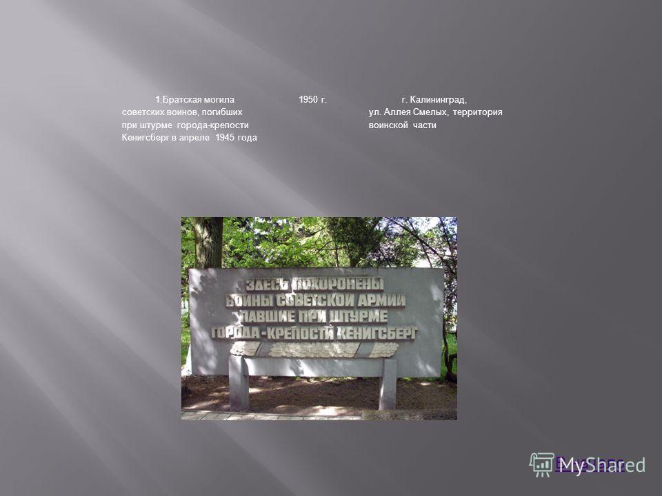1.Братская могила советских воинов, погибших при штурме города-крепости Кенигсберг в апреле 1945 года 1950 г.г. Калининград, ул. Аллея Смелых, территория воинской части В начало