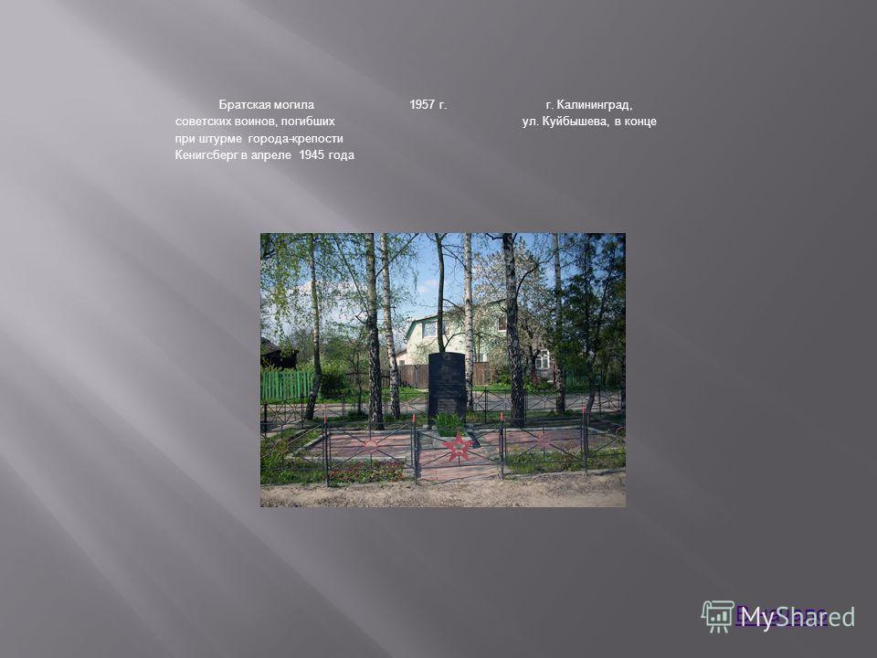 Братская могила советских воинов, погибших при штурме города-крепости Кенигсберг в апреле 1945 года 1957 г.г. Калининград, ул. Куйбышева, в конце В начало