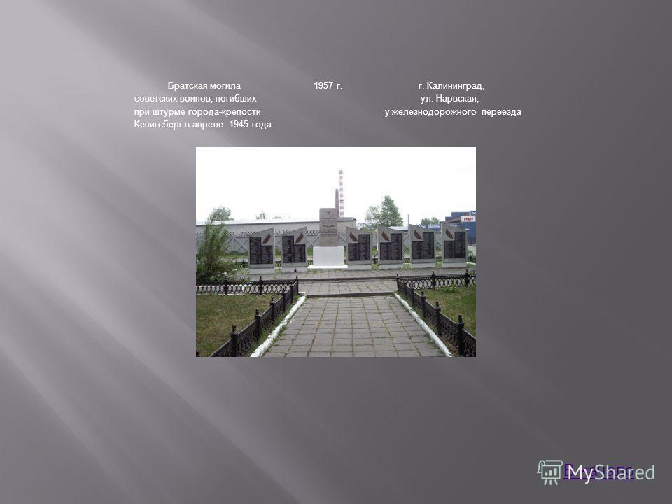 Братская могила советских воинов, погибших при штурме города-крепости Кенигсберг в апреле 1945 года 1957 г.г. Калининград, ул. Нарвская, у железнодорожного переезда В начало