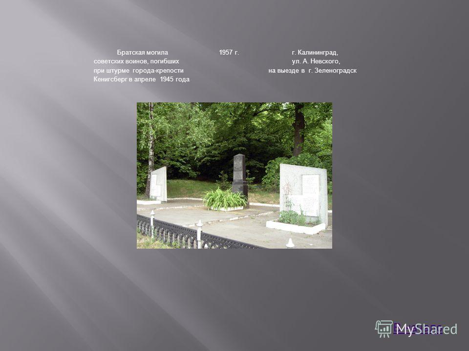 Братская могила советских воинов, погибших при штурме города-крепости Кенигсберг в апреле 1945 года 1957 г.г. Калининград, ул. А. Невского, на выезде в г. Зеленоградск В начало