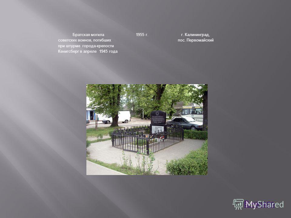 Братская могила советских воинов, погибших при штурме города-крепости Кенигсберг в апреле 1945 года 1955 г.г. Калининград, пос. Первомайский В начало