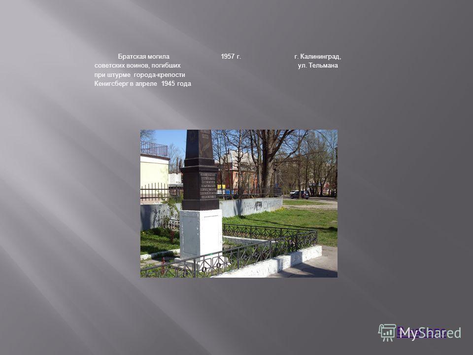 Братская могила советских воинов, погибших при штурме города-крепости Кенигсберг в апреле 1945 года 1957 г.г. Калининград, ул. Тельмана В начало