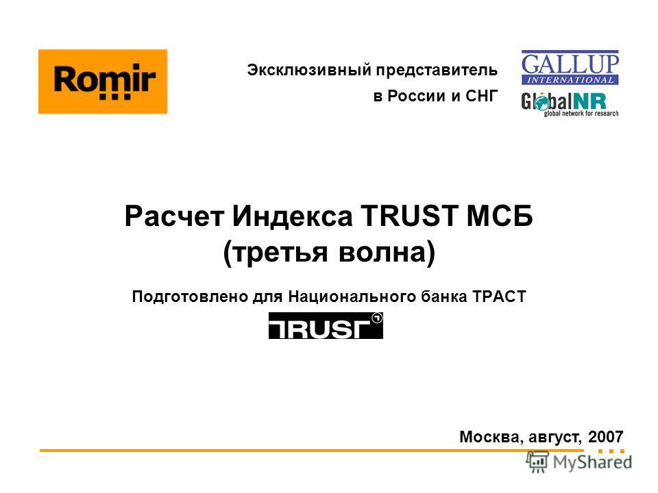 Москва, август, 2007 Подготовлено для Национального банка ТРАСТ Эксклюзивный представитель в России и СНГ Расчет Индекса TRUST МСБ (третья волна)