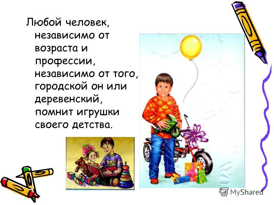 Любой человек, независимо от возраста и профессии, независимо от того, городской он или деревенский, помнит игрушки своего детства.