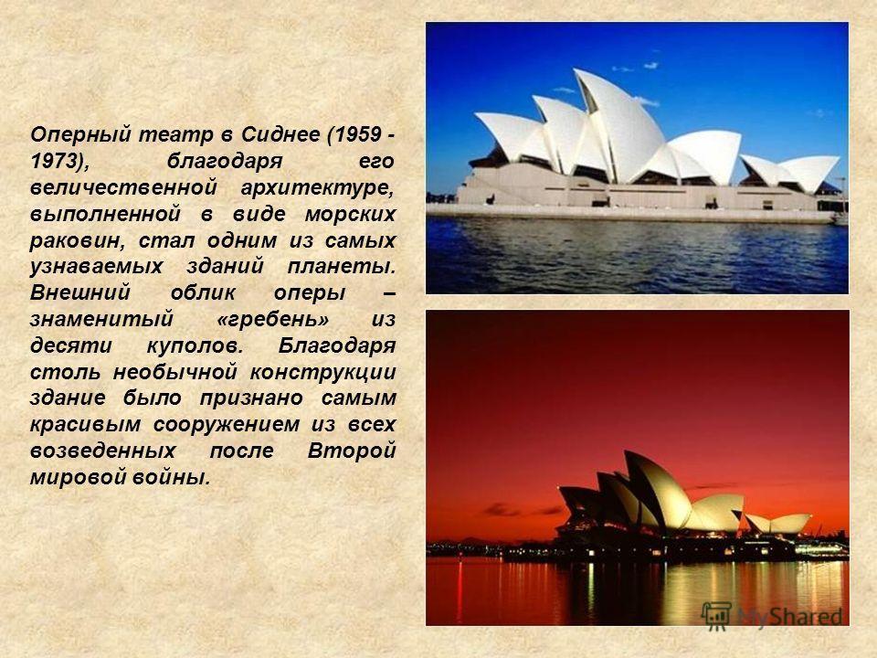 Оперный театр в Сиднее (1959 - 1973), благодаря его величественной архитектуре, выполненной в виде морских раковин, стал одним из самых узнаваемых зданий планеты. Внешний облик оперы – знаменитый «гребень» из десяти куполов. Благодаря столь необычной