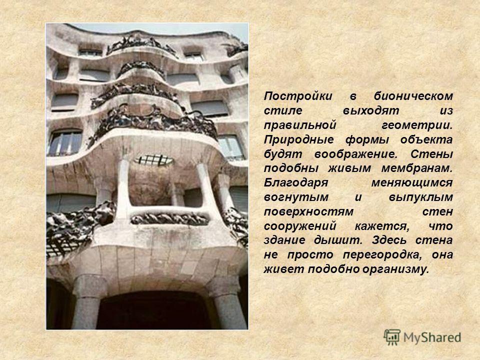 Постройки в бионическом стиле выходят из правильной геометрии. Природные формы объекта будят воображение. Стены подобны живым мембранам. Благодаря меняющимся вогнутым и выпуклым поверхностям стен сооружений кажется, что здание дышит. Здесь стена не п