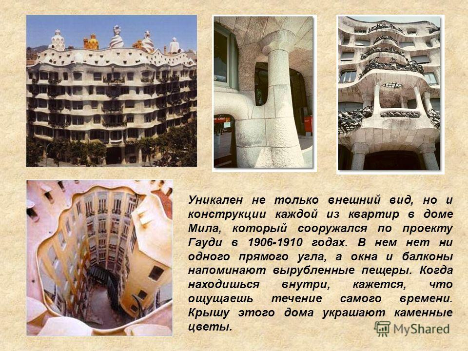Уникален не только внешний вид, но и конструкции каждой из квартир в доме Мила, который сооружался по проекту Гауди в 1906-1910 годах. В нем нет ни одного прямого угла, а окна и балконы напоминают вырубленные пещеры. Когда находишься внутри, кажется,