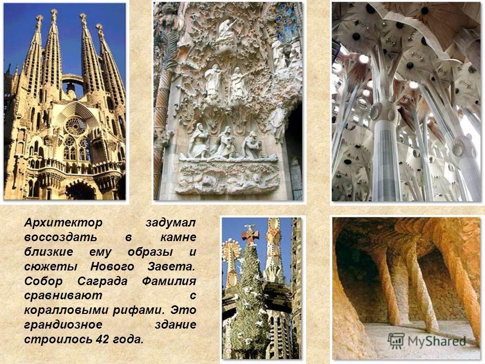 Архитектор задумал воссоздать в камне близкие ему образы и сюжеты Нового Завета. Собор Саграда Фамилия сравнивают с коралловыми рифами. Это грандиозное здание строилось 42 года.