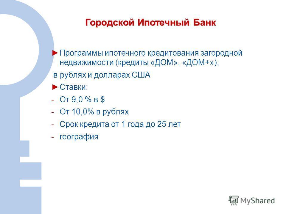 9 Городской Ипотечный Банк Программы ипотечного кредитования загородной недвижимости (кредиты «ДОМ», «ДОМ+»): в рублях и долларах США Ставки: -От 9,0 % в $ -От 10,0% в рублях -Срок кредита от 1 года до 25 лет -география