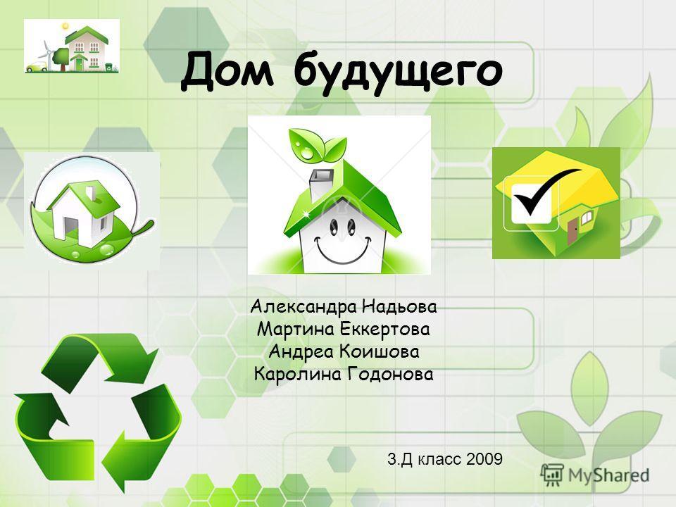 Дом будущего Александра Надьова Мартина Еккертова Андреа Коишова Каролина Годонова 3.Д класс 2009