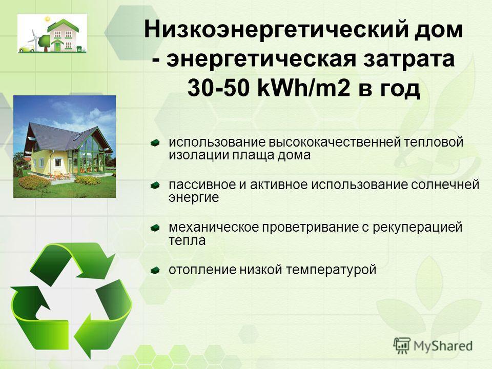 Низкоэнергетический дом - энергетическая затрата 30-50 kWh/m2 в год использование высококачественней тепловой изолации плаща дома пассивное и активное использование солнечней энергие механическое проветривание с рекуперацией тепла отопление низкой те