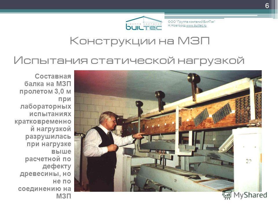 6 Конструкции на МЗП Составная балка на МЗП пролетом 3,0 м при лабораторных испытаниях кратковременно й нагрузкой разрушилась при нагрузке выше расчетной по дефекту древесины, но не по соединению на МЗП ООО