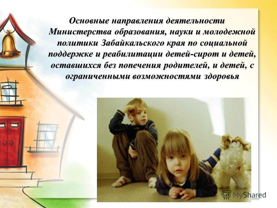 Основные направления деятельности Министерства образования, науки и молодежной политики Забайкальского края по социальной поддержке и реабилитации детей-сирот и детей, оставшихся без попечения родителей, и детей, с ограниченными возможностями здоровь