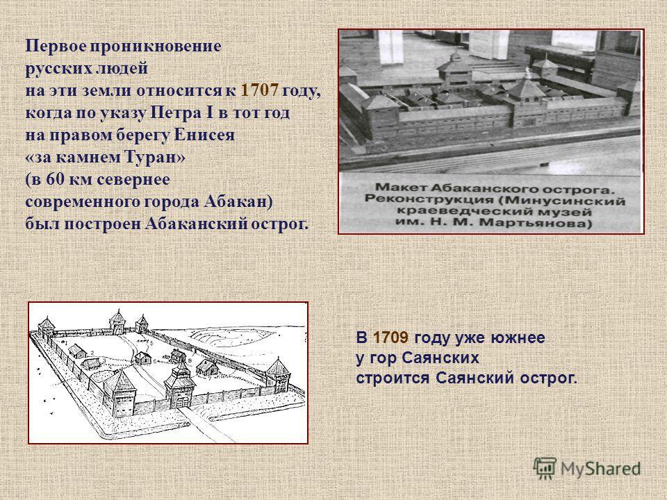 Первое проникновение русских людей на эти земли относится к 1707 году, когда по указу Петра I в тот год на правом берегу Енисея «за камнем Туран» (в 60 км севернее современного города Абакан) был построен Абаканский острог. В 1709 году уже южнее у го