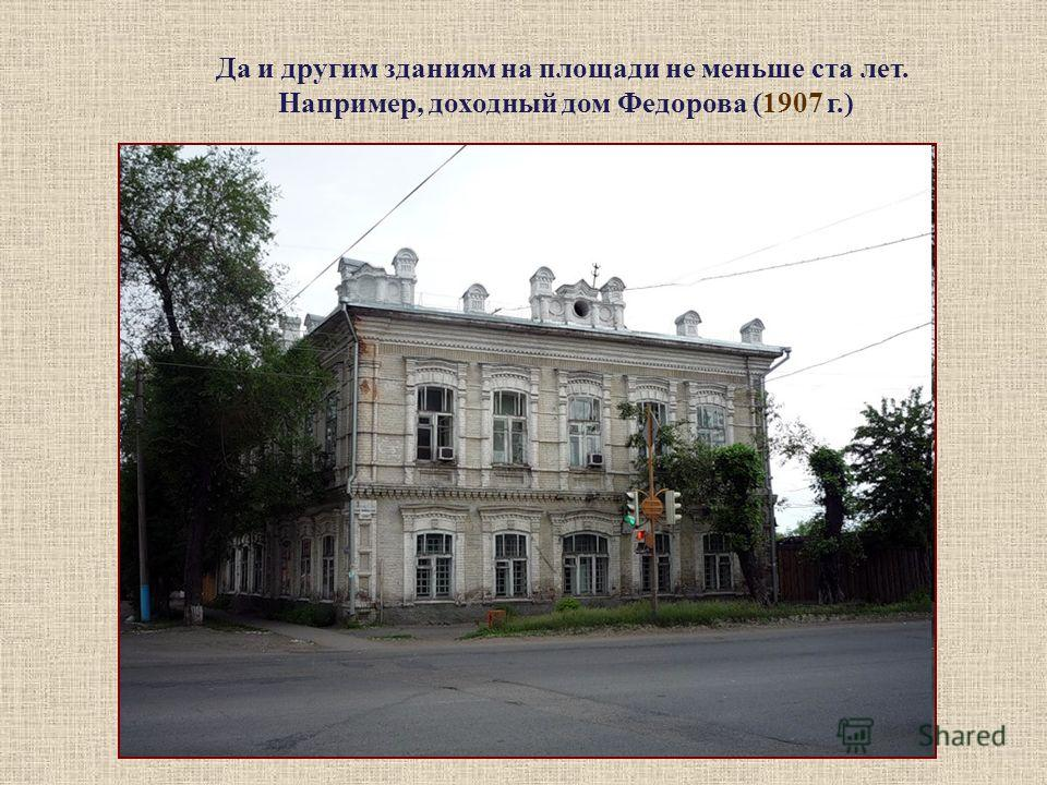 Да и другим зданиям на площади не меньше ста лет. Например, доходный дом Федорова (1907 г.)