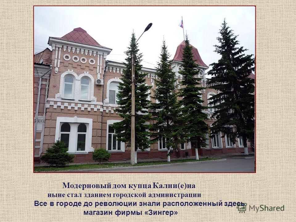 Модерновый дом купца Кални(е)на ныне стал зданием городской администрации Все в городе до революции знали расположенный здесь магазин фирмы «Зингер»