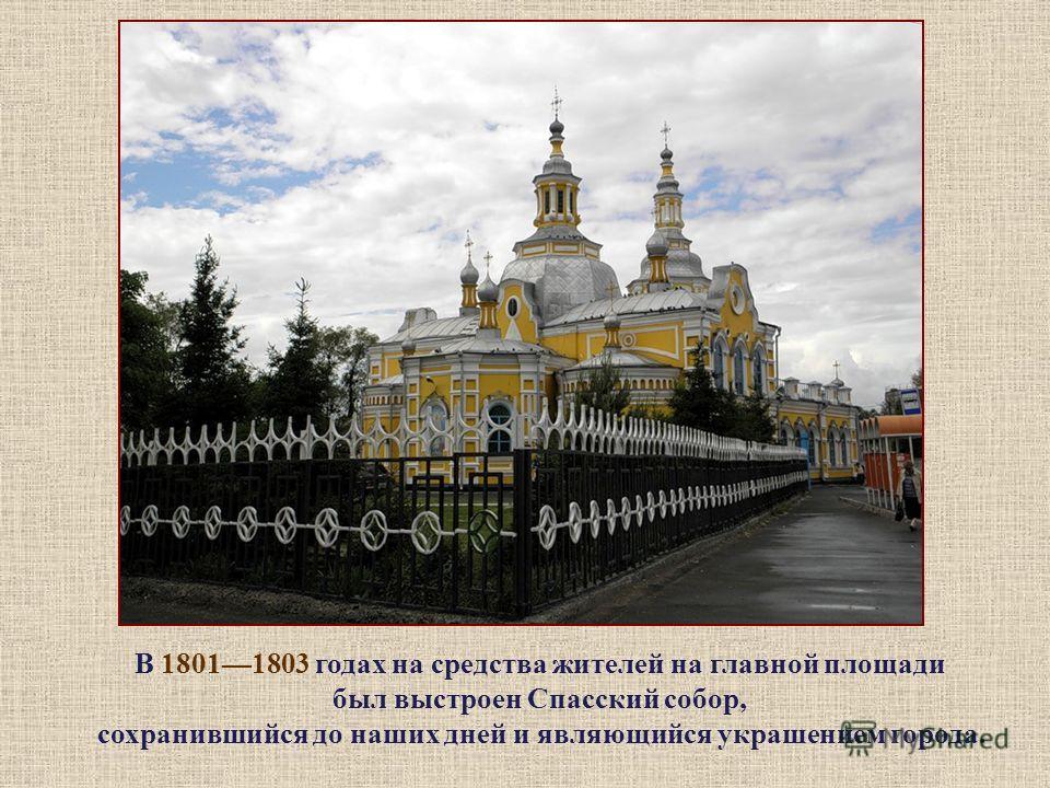 В 18011803 годах на средства жителей на главной площади был выстроен Спасский собор, сохранившийся до наших дней и являющийся украшением города.