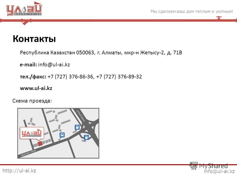 Мы сделаем ваш дом теплым и уютным! http://ul-ai.kz info@ul-ai.kz Контакты Республика Казахстан 050063, г. Алматы, мкр-н Жетысу-2, д. 71В e-mail: info@ul-ai.kz тел./факс: +7 (727) 376-86-36, +7 (727) 376-89-32 www.ul-ai.kz Схема проезда: