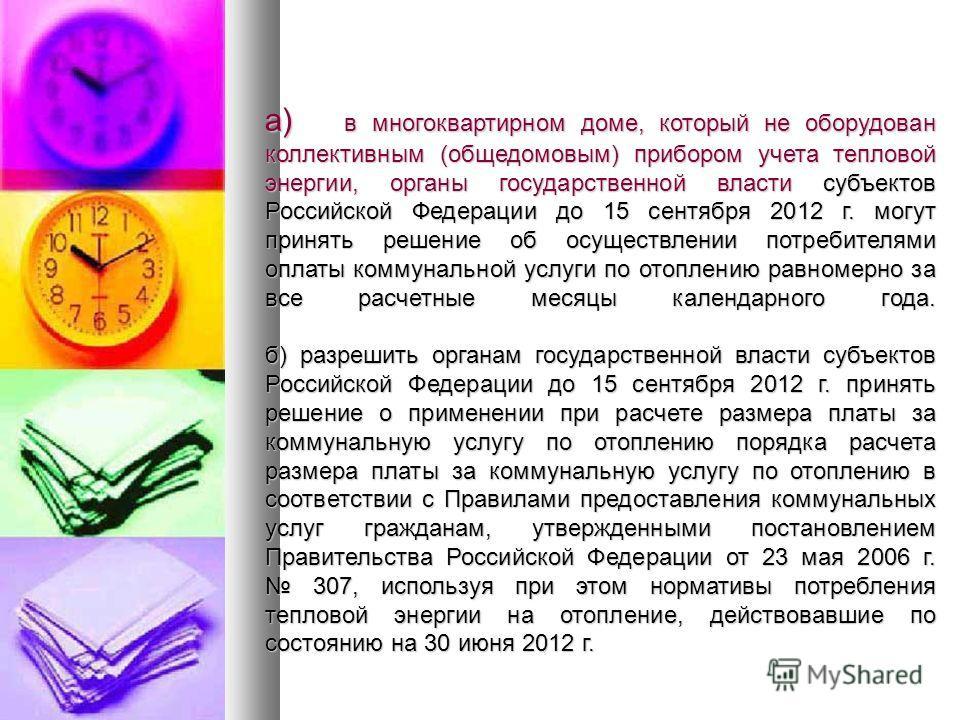 а) в многоквартирном доме, который не оборудован коллективным (общедомовым) прибором учета тепловой энергии, органы государственной власти субъектов Российской Федерации до 15 сентября 2012 г. могут принять решение об осуществлении потребителями опла