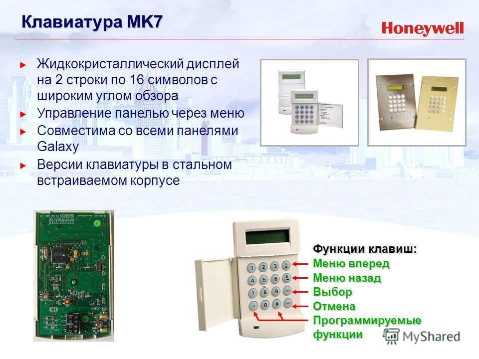 Клавиатура MK7 Жидкокристаллический дисплей на 2 строки по 16 символов с широким углом обзора Управление панелью через меню Совместима со всеми панелями Galaxy Версии клавиатуры в стальном встраиваемом корпусе Функции клавиш: Меню вперед Меню назад В