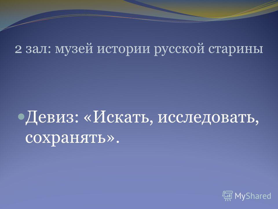 2 зал: музей истории русской старины Девиз: «Искать, исследовать, сохранять».