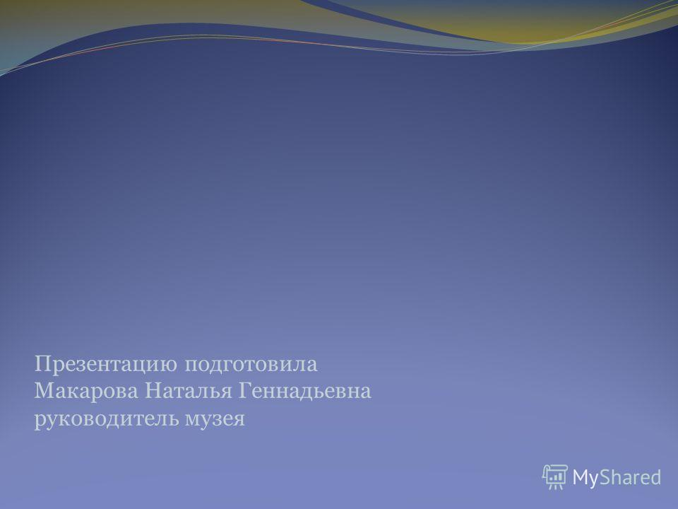 Презентацию подготовила Макарова Наталья Геннадьевна руководитель музея