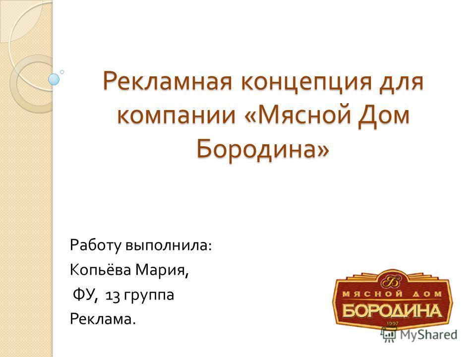 Рекламная концепция для компании « Мясной Дом Бородина » Работу выполнила : Копьёва Мария, ФУ, 13 группа Реклама.