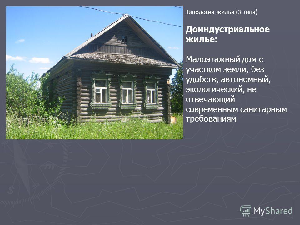 Типология жилья (3 типа) Доиндустриальное жилье: Малоэтажный дом с участком земли, без удобств, автономный, экологический, не отвечающий современным санитарным требованиям