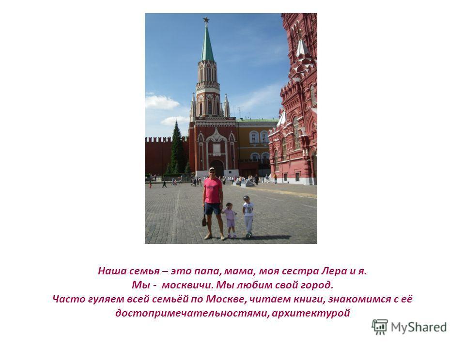 Наша семья – это папа, мама, моя сестра Лера и я. Мы - москвичи. Мы любим свой город. Часто гуляем всей семьёй по Москве, читаем книги, знакомимся с её достопримечательностями, архитектурой